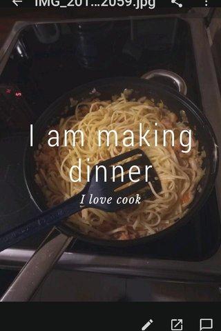 I am making dinner I love cook