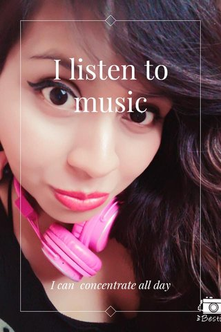 I listen to music I can concentrate all day