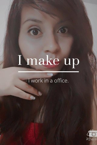 I make up I work in a office.