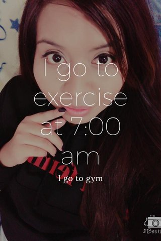 I go to exercise at 7:00 am I go to gym