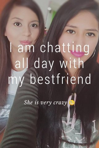 I am chatting all day with my bestfriend She is very crazy 🤪