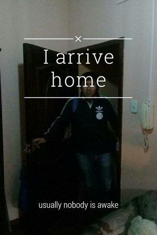 I arrive home usually nobody is awake