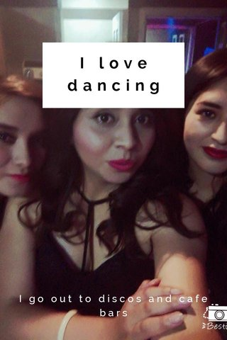 I love dancing I go out to discos and cafe bars