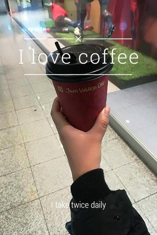 I love coffee I take twice daily