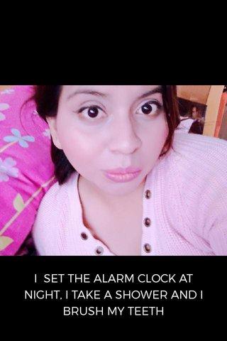 I SET THE ALARM CLOCK AT NIGHT, I TAKE A SHOWER AND I BRUSH MY TEETH