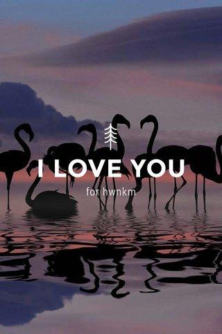I LOVE YOU for hwnkm