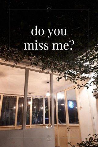 do you miss me? ba