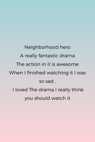 Neighborhood hero A really fantastic drama The action in it is awesome When I finished watching it I was so sad . I loved The drama I really think you should watch it