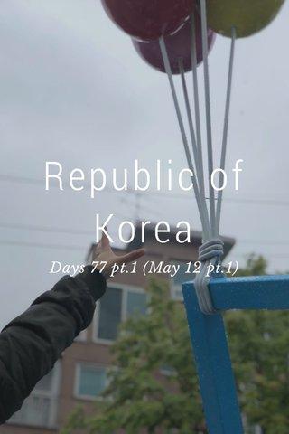 Republic of Korea Days 77 pt.1 (May 12 pt.1)