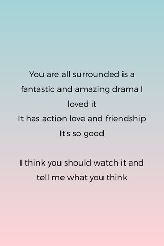 You are all surrounded is a fantastic and amazing drama I loved it It has action love and friendship It's so good I think you should watch it and tell me what you think