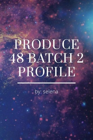 PRODUCE 48 BATCH 2 PROFILE by: selena