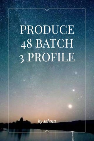 PRODUCE 48 BATCH 3 PROFILE by selena