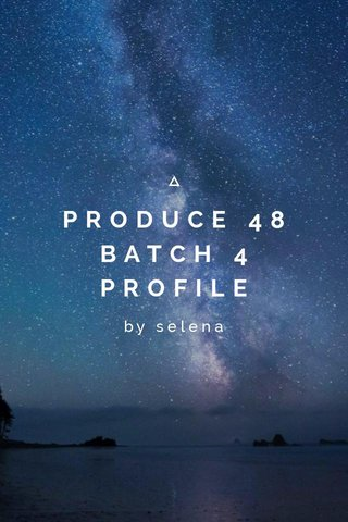 PRODUCE 48 BATCH 4 PROFILE by selena