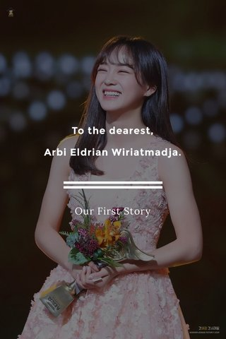 To the dearest, Arbi Eldrian Wiriatmadja. Our First Story