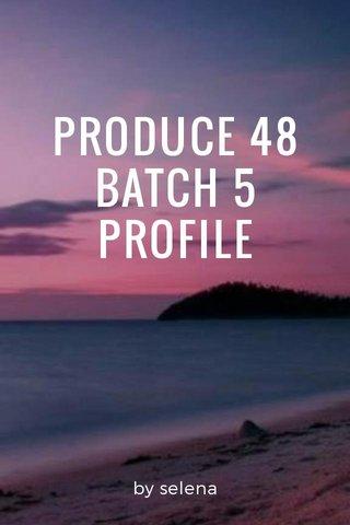 PRODUCE 48 BATCH 5 PROFILE by selena