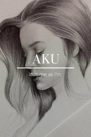 AKU love me as i'm