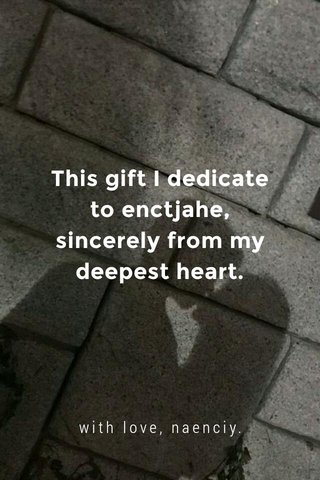 This gift I dedicate to enctjahe, sincerely from my deepest heart. with love, naenciy.