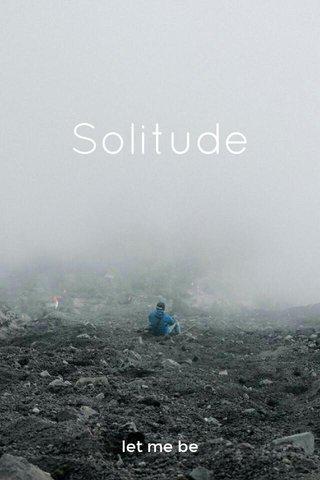 Solitude let me be
