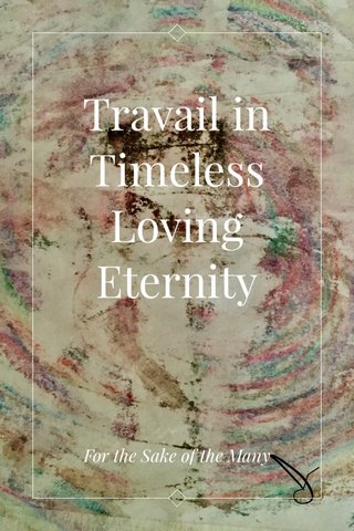 Travail in Timeless Loving Eternity For the Sake of the Many