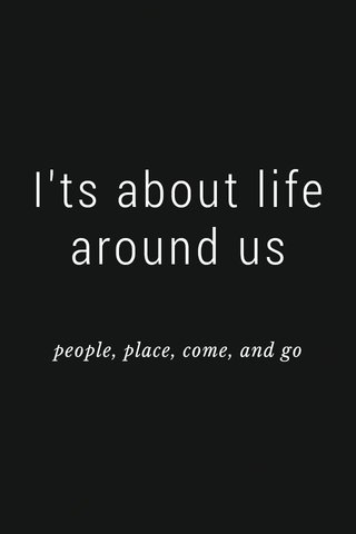 I'ts about life around us people, place, come, and go
