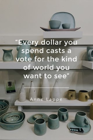 """""""Every dollar you spend casts a vote for the kind of world you want to see"""" Anne Lappe"""