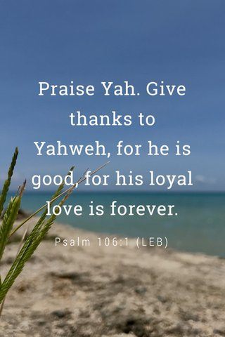 Praise Yah. Give thanks to Yahweh, for he is good, for his loyal love is forever. Psalm 106:1 (LEB)