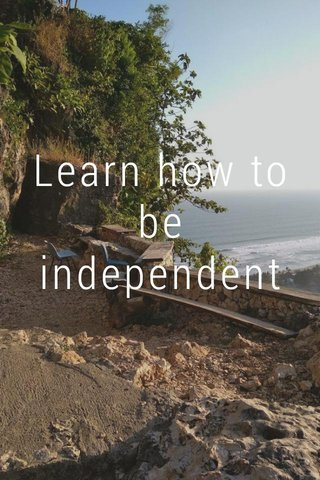 Learn how to be independent