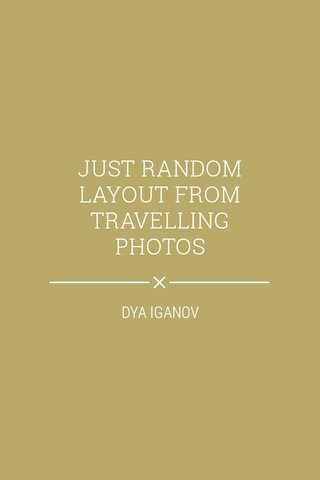 JUST RANDOM LAYOUT FROM TRAVELLING PHOTOS DYA IGANOV