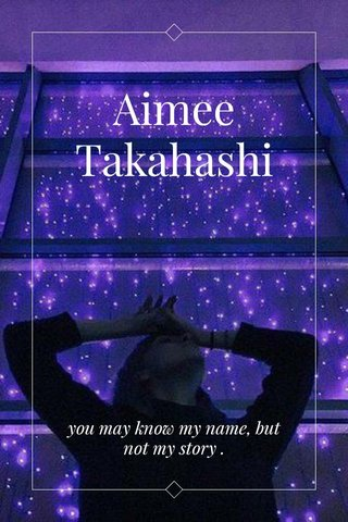 Aimee Takahashi you may know my name, but not my story .