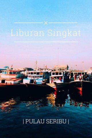 Liburan Singkat | PULAU SERIBU |