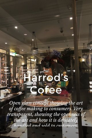 Harrod's Cofee Open glass concept showing the art of coffee making to consumers. Very transparent, showing the openness of the art and how it is delicately handled and sold to customers.