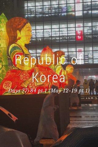 Republic of Korea Days 77-84 pt.1 (May 12-19 pt.1)