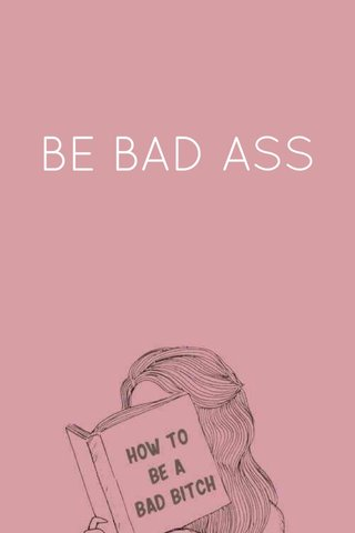BE BAD ASS