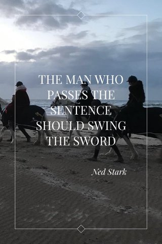 THE MAN WHO PASSES THE SENTENCE SHOULD SWING THE SWORD Ned Stark