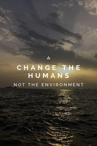 CHANGE THE HUMANS NOT THE ENVIRONMENT