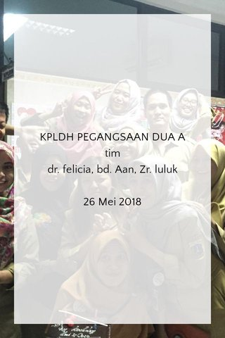 KPLDH PEGANGSAAN DUA A tim dr. felicia, bd. Aan, Zr. luluk 26 Mei 2018