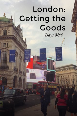 London: Getting the Goods Days 3&4