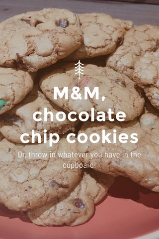 M&M, chocolate chip cookies Or, throw in whatever you have in the cupboard!