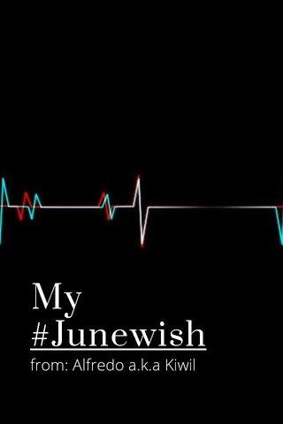 My #Junewish from: Alfredo a.k.a Kiwil
