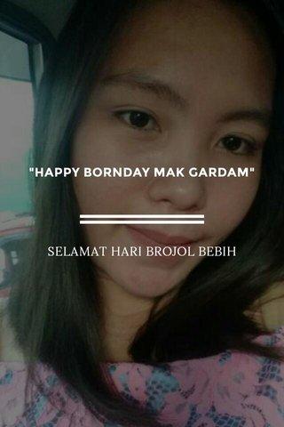 """HAPPY BORNDAY MAK GARDAM"" SELAMAT HARI BROJOL BEBIH"