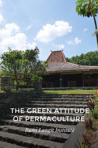 THE GREEN ATTITUDE OF PERMACULTURE Bumi Langit Institute