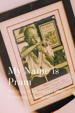 My Name is Pram The Story of Indonesian Writer, Pramoedya Ananta Toer.