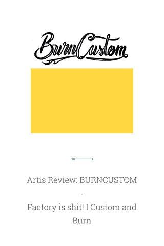 Artis Review: BURNCUSTOM - Factory is shit! I Custom and Burn