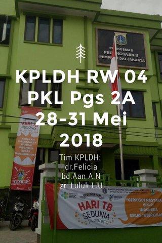 KPLDH RW 04 PKL Pgs 2A 28-31 Mei 2018 Tim KPLDH: dr.Felicia bd.Aan A.N zr. Luluk L.U