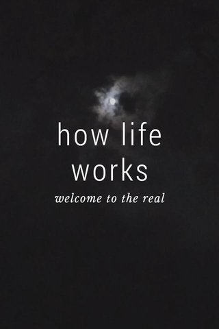 how life works welcome to the real