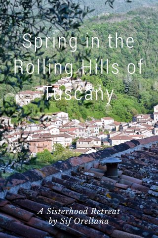 Spring in the Rolling Hills of Tuscany A Sisterhood Retreat by Sif Orellana