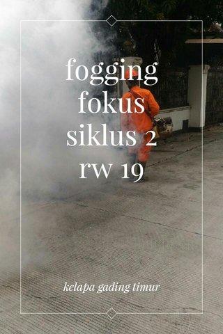 fogging fokus siklus 2 rw 19 kelapa gading timur