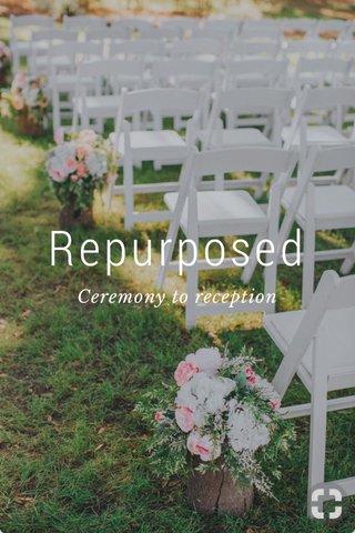 Repurposed Ceremony to reception