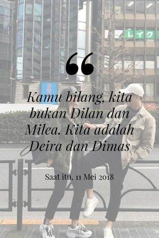 Kamu bilang, kita bukan Dilan dan Milea. Kita adalah Deira dan Dimas Saat itu, 11 Mei 2018