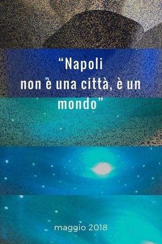 """""""Napoli non è una città, è un mondo"""" maggio 2018"""